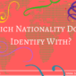 Which Nationality Do You Identify With?